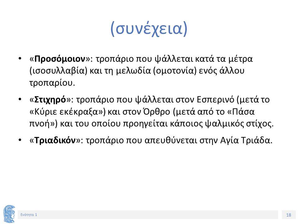 18 Ενότητα 1 (συνέχεια) «Προσόμοιον»: τροπάριο που ψάλλεται κατά τα μέτρα (ισοσυλλαβία) και τη μελωδία (ομοτονία) ενός άλλου τροπαρίου. «Στιχηρό»: τρο