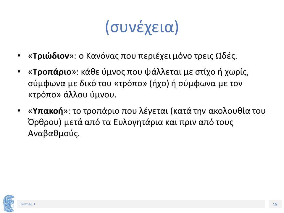 19 Ενότητα 1 (συνέχεια) «Τριώδιον»: ο Κανόνας που περιέχει μόνο τρεις Ωδές. «Τροπάριο»: κάθε ύμνος που ψάλλεται με στίχο ή χωρίς, σύμφωνα με δικό του