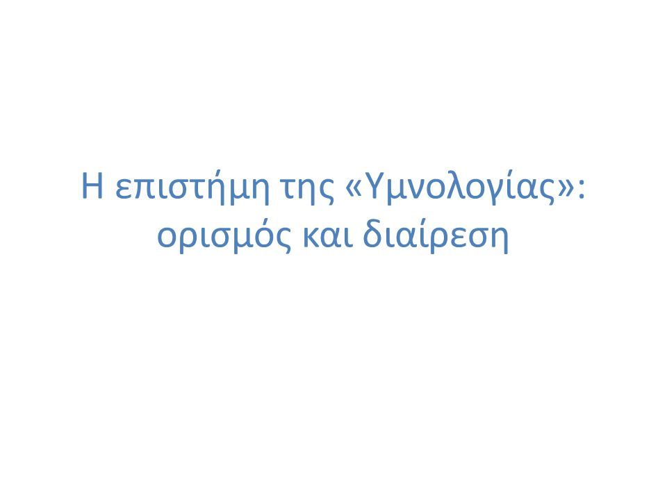 3 Ενότητα 1 Α.Ο όρος «Υμνολογία» «Υμνολογώ»: «λέγω τα σχετικά με τον ύμνο».