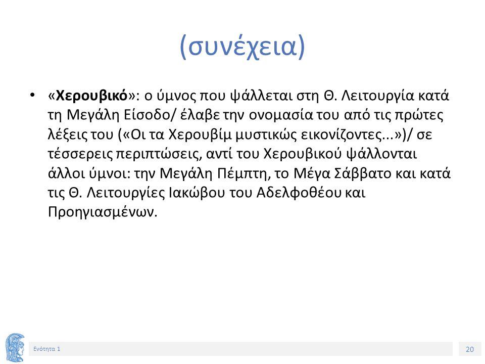 20 Ενότητα 1 (συνέχεια) «Χερουβικό»: ο ύμνος που ψάλλεται στη Θ. Λειτουργία κατά τη Μεγάλη Είσοδο/ έλαβε την ονομασία του από τις πρώτες λέξεις του («