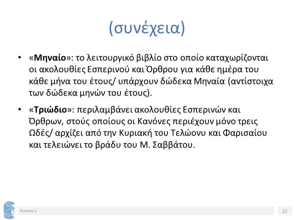 22 Ενότητα 1 (συνέχεια) «Μηναίο»: το λειτουργικό βιβλίο στο οποίο καταχωρίζονται οι ακολουθίες Εσπερινού και Όρθρου για κάθε ημέρα του κάθε μήνα του έ