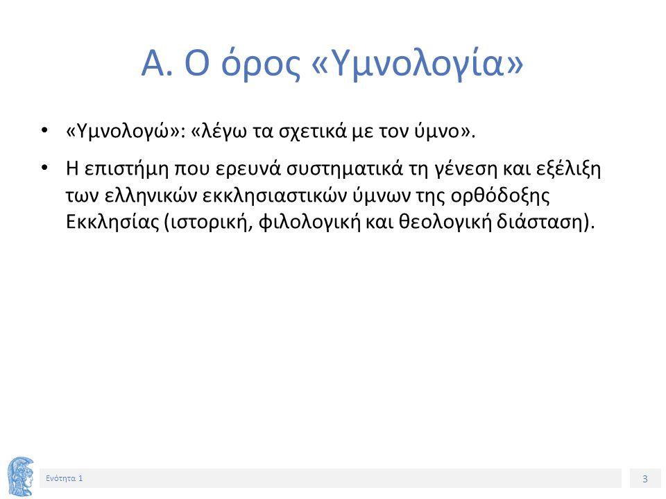 3 Ενότητα 1 Α. Ο όρος «Υμνολογία» «Υμνολογώ»: «λέγω τα σχετικά με τον ύμνο». Η επιστήμη που ερευνά συστηματικά τη γένεση και εξέλιξη των ελληνικών εκκ