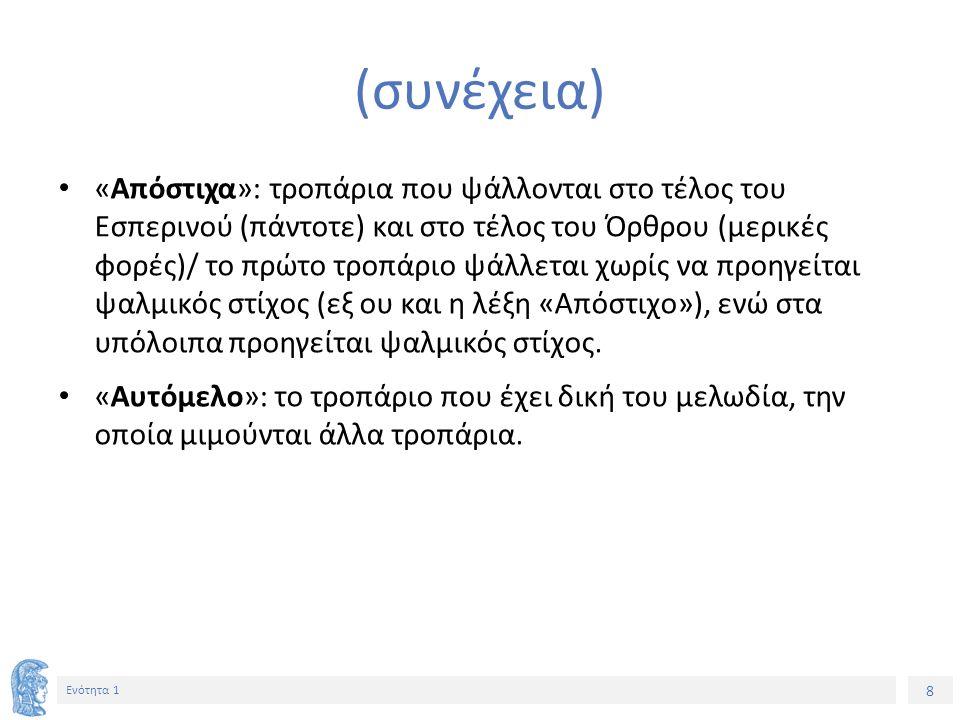 8 Ενότητα 1 (συνέχεια) «Απόστιχα»: τροπάρια που ψάλλονται στο τέλος του Εσπερινού (πάντοτε) και στο τέλος του Όρθρου (μερικές φορές)/ το πρώτο τροπάριο ψάλλεται χωρίς να προηγείται ψαλμικός στίχος (εξ ου και η λέξη «Απόστιχο»), ενώ στα υπόλοιπα προηγείται ψαλμικός στίχος.