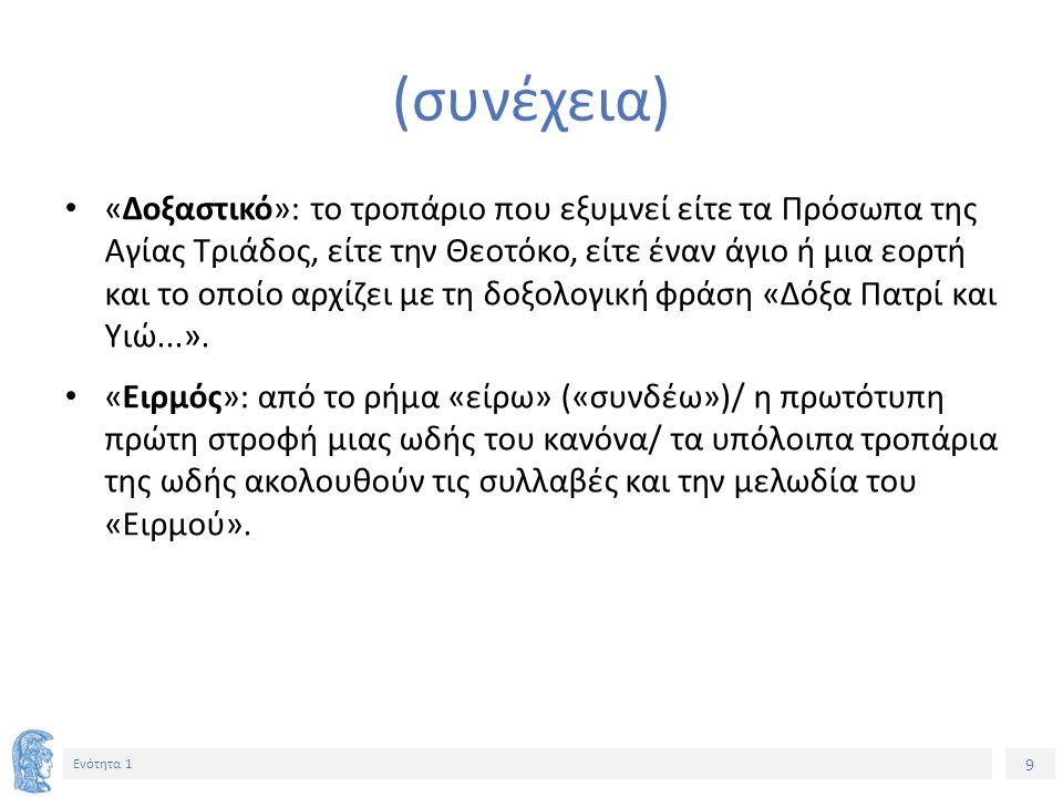 9 Ενότητα 1 (συνέχεια) «Δοξαστικό»: το τροπάριο που εξυμνεί είτε τα Πρόσωπα της Αγίας Τριάδος, είτε την Θεοτόκο, είτε έναν άγιο ή μια εορτή και το οποίο αρχίζει με τη δοξολογική φράση «Δόξα Πατρί και Υιώ...».