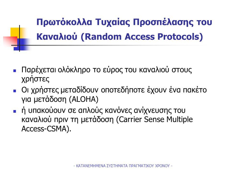 - ΚΑΤΑΝΕΜΗΜΕΝΑ ΣΥΣΤΗΜΑΤΑ ΠΡΑΓΜΑΤΙΚΟΥ ΧΡΟΝΟΥ - Πρωτόκολλα Τυχαίας Προσπέλασης του Καναλιού (Random Access Protocols) Παρέχεται ολόκληρο το εύρος του καναλιού στους χρήστες Οι χρήστες μεταδίδουν οποτεδήποτε έχουν ένα πακέτο για μετάδοση (ALOHA) ή υπακούουν σε απλούς κανόνες ανίχνευσης του καναλιού πριν τη μετάδοση (Carrier Sense Multiple Access-CSMA).