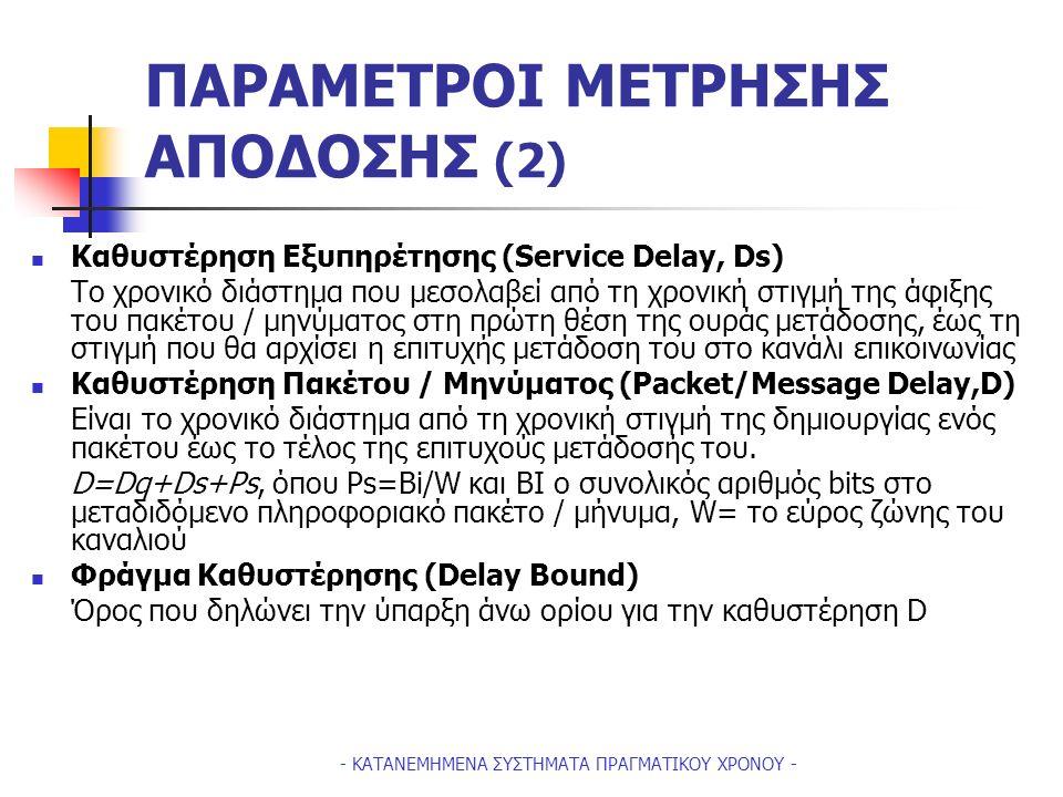 - ΚΑΤΑΝΕΜΗΜΕΝΑ ΣΥΣΤΗΜΑΤΑ ΠΡΑΓΜΑΤΙΚΟΥ ΧΡΟΝΟΥ - ΠΑΡΑΜΕΤΡΟΙ ΜΕΤΡΗΣΗΣ ΑΠΟΔΟΣΗΣ (2) Καθυστέρηση Εξυπηρέτησης (Service Delay, Ds) Tο χρονικό διάστημα που μεσολαβεί από τη χρονική στιγμή της άφιξης του πακέτου / μηνύματος στη πρώτη θέση της ουράς μετάδοσης, έως τη στιγμή που θα αρχίσει η επιτυχής μετάδοση του στο κανάλι επικοινωνίας Καθυστέρηση Πακέτου / Μηνύματος (Packet/Message Delay,D) Είναι το χρονικό διάστημα από τη χρονική στιγμή της δημιουργίας ενός πακέτου έως το τέλος της επιτυχούς μετάδοσής του.