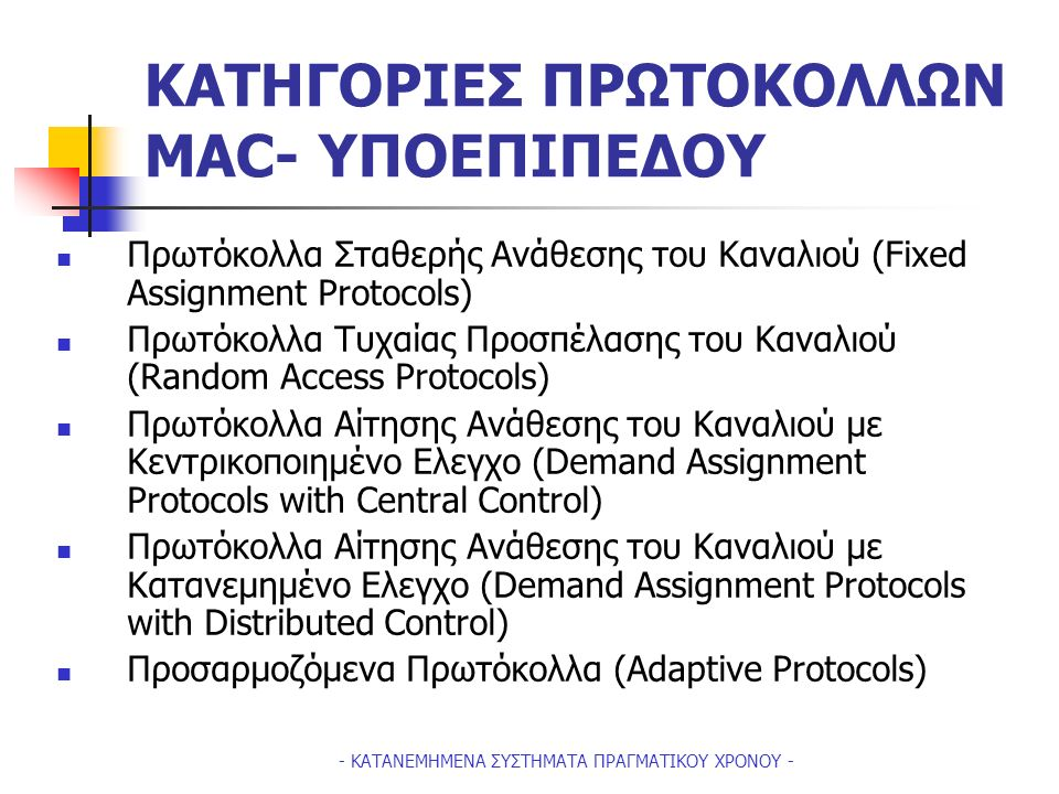 - ΚΑΤΑΝΕΜΗΜΕΝΑ ΣΥΣΤΗΜΑΤΑ ΠΡΑΓΜΑΤΙΚΟΥ ΧΡΟΝΟΥ - ΚΑΤΗΓΟΡΙΕΣ ΠΡΩΤΟΚΟΛΛΩΝ ΜΑC- ΥΠΟΕΠΙΠΕΔΟΥ Πρωτόκολλα Σταθερής Ανάθεσης του Καναλιού (Fixed Assignment Protocols) Πρωτόκολλα Τυχαίας Προσπέλασης του Καναλιού (Random Access Protocols) Πρωτόκολλα Αίτησης Ανάθεσης του Καναλιού με Κεντρικοποιημένο Ελεγχο (Demand Assignment Protocols with Central Control) Πρωτόκολλα Aίτησης Ανάθεσης του Καναλιού με Κατανεμημένο Ελεγχο (Demand Assignment Protocols with Distributed Control) Προσαρμοζόμενα Πρωτόκολλα (Adaptive Protocols)