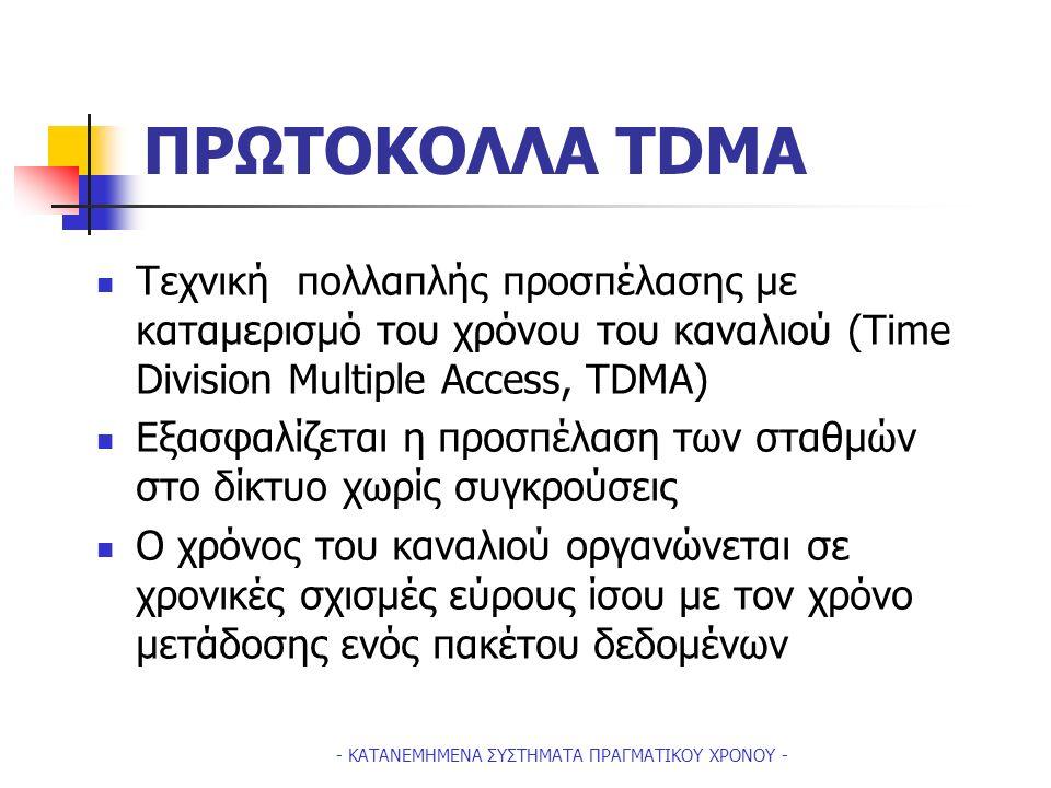 - ΚΑΤΑΝΕΜΗΜΕΝΑ ΣΥΣΤΗΜΑΤΑ ΠΡΑΓΜΑΤΙΚΟΥ ΧΡΟΝΟΥ - ΠΡΩΤΟΚΟΛΛΑ TDMA Tεχνική πολλαπλής προσπέλασης με καταμερισμό του χρόνου του καναλιού (Time Division Multiple Access, TDMA) Eξασφαλίζεται η προσπέλαση των σταθμών στο δίκτυο χωρίς συγκρούσεις Ο χρόνος του καναλιού οργανώνεται σε χρονικές σχισμές εύρους ίσου με τον χρόνο μετάδοσης ενός πακέτου δεδομένων