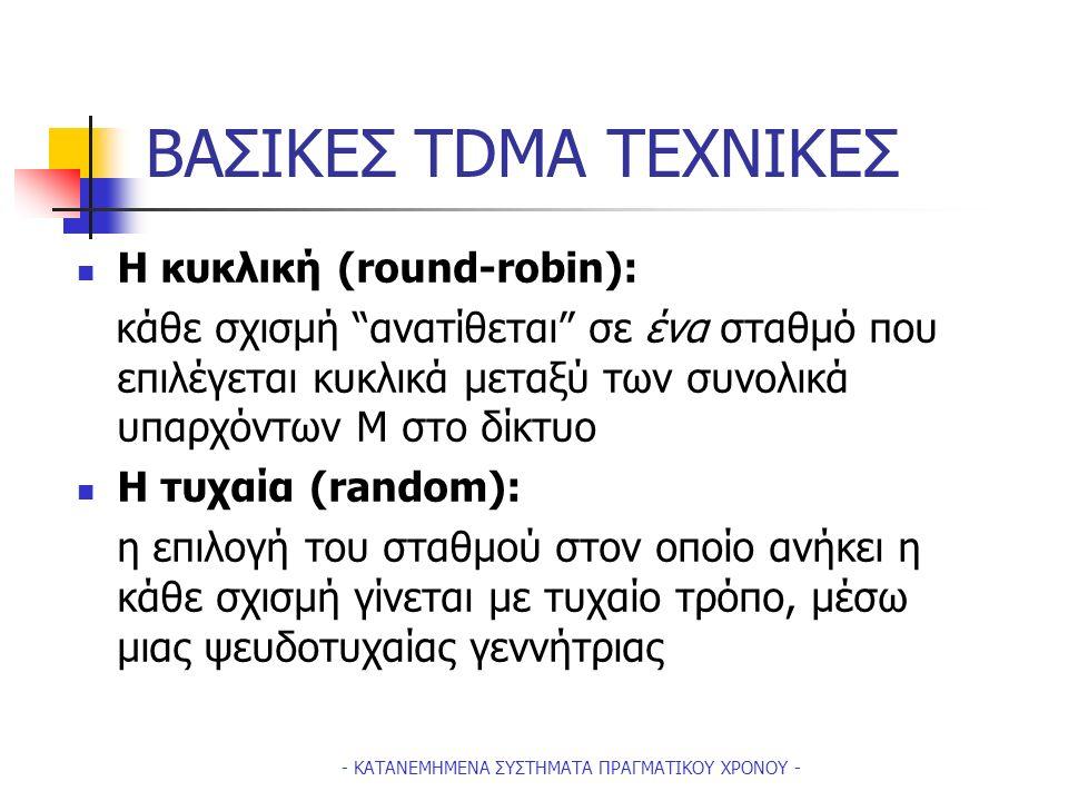 - ΚΑΤΑΝΕΜΗΜΕΝΑ ΣΥΣΤΗΜΑΤΑ ΠΡΑΓΜΑΤΙΚΟΥ ΧΡΟΝΟΥ - ΒΑΣΙΚΕΣ TDMA ΤΕΧΝΙΚΕΣ Η κυκλική (round-robin): κάθε σχισμή ανατίθεται σε ένα σταθμό που επιλέγεται κυκλικά μεταξύ των συνολικά υπαρχόντων Μ στο δίκτυο Η τυχαία (random): η επιλογή του σταθμού στον οποίο ανήκει η κάθε σχισμή γίνεται με τυχαίο τρόπο, μέσω μιας ψευδοτυχαίας γεννήτριας