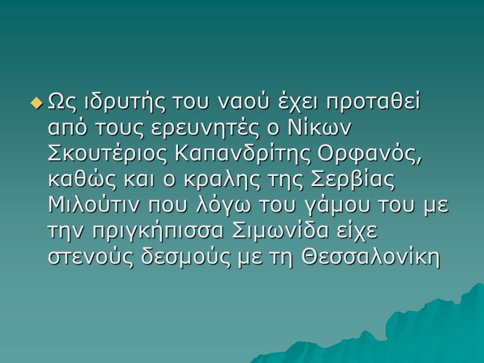  Ως ιδρυτής του ναού έχει προταθεί από τους ερευνητές ο Νίκων Σκουτέριος Καπανδρίτης Ορφανός, καθώς και ο κραλης της Σερβίας Μιλούτιν που λόγω του γάμου του με την πριγκήπισσα Σιμωνίδα είχε στενούς δεσμούς με τη Θεσσαλονίκη