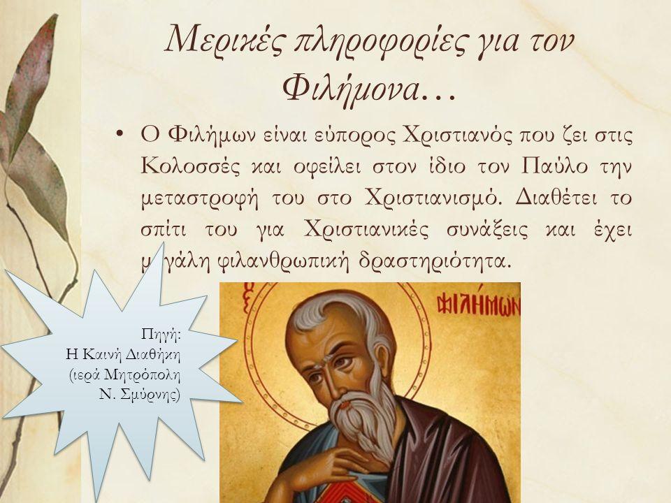 Μερικές πληροφορίες για τον Φιλήμονα… Ο Φιλήμων είναι εύπορος Χριστιανός που ζει στις Κολοσσές και οφείλει στον ίδιο τον Παύλο την μεταστροφή του στο Χριστιανισμό.