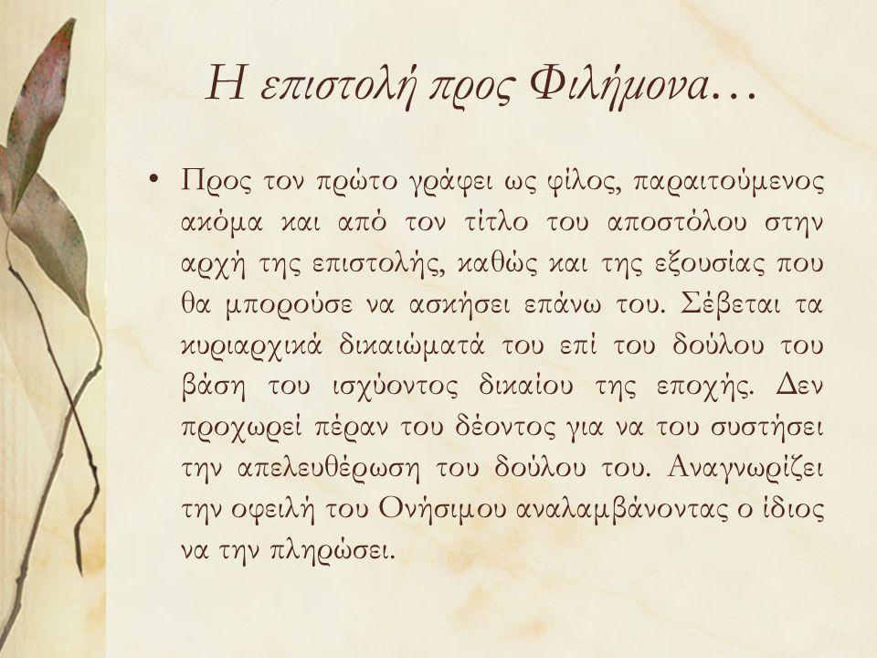 Η επιστολή προς Φιλήμονα… Προς τον πρώτο γράφει ως φίλος, παραιτούμενος ακόμα και από τον τίτλο του αποστόλου στην αρχή της επιστολής, καθώς και της εξουσίας που θα μπορούσε να ασκήσει επάνω του.