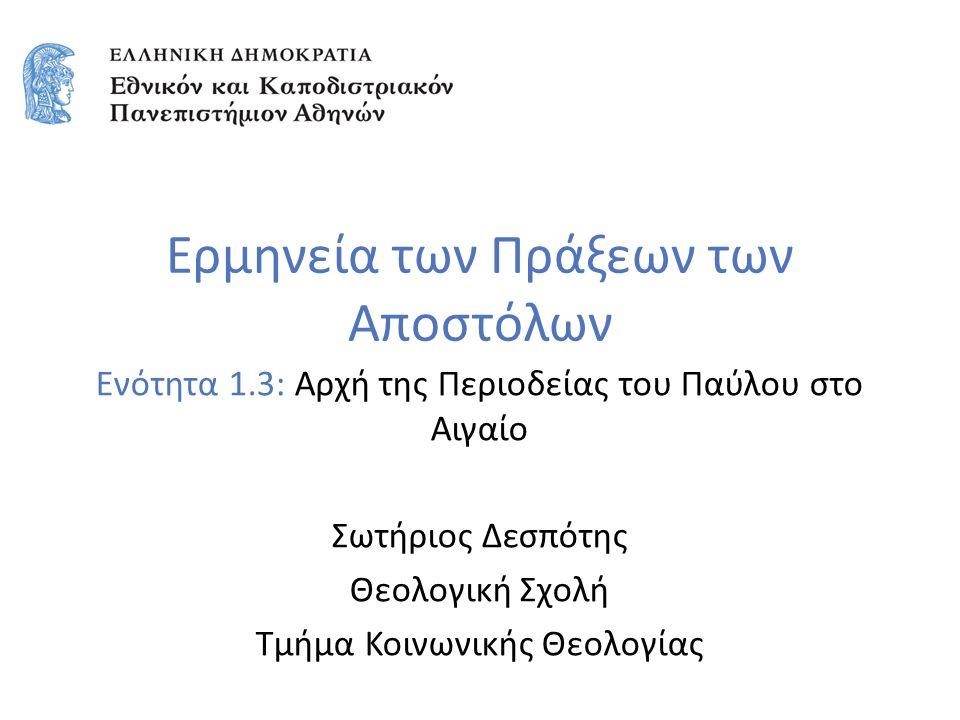 Ερμηνεία των Πράξεων των Αποστόλων Ενότητα 1.3: Αρχή της Περιοδείας του Παύλου στο Αιγαίο Σωτήριος Δεσπότης Θεολογική Σχολή Τμήμα Κοινωνικής Θεολογίας