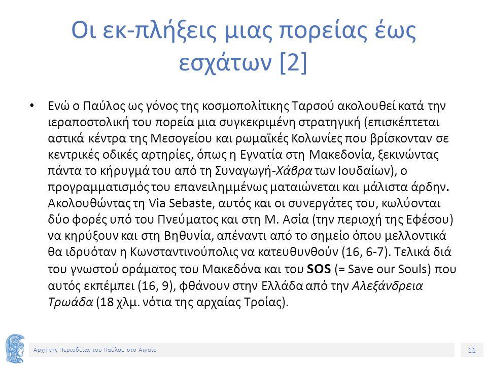 11 Αρχή της Περιοδείας του Παύλου στο Αιγαίο Οι εκ-πλήξεις μιας πορείας έως εσχάτων [2] Ενώ ο Παύλος ως γόνος της κοσμοπολίτικης Ταρσού ακολουθεί κατά την ιεραποστολική του πορεία μια συγκεκριμένη στρατηγική (επισκέπτεται αστικά κέντρα της Μεσογείου και ρωμαϊκές Κολωνίες που βρίσκονταν σε κεντρικές οδικές αρτηρίες, όπως η Εγνατία στη Μακεδονία, ξεκινώντας πάντα το κήρυγμά του από τη Συναγωγή-Χάβρα των Ιουδαίων), ο προγραμματισμός του επανειλημμένως ματαιώνεται και μάλιστα άρδην.