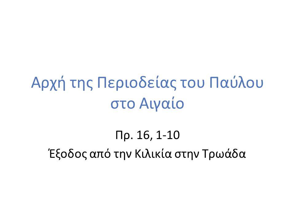 Αρχή της Περιοδείας του Παύλου στο Αιγαίο Πρ. 16, 1-10 Έξοδος από την Κιλικία στην Τρωάδα