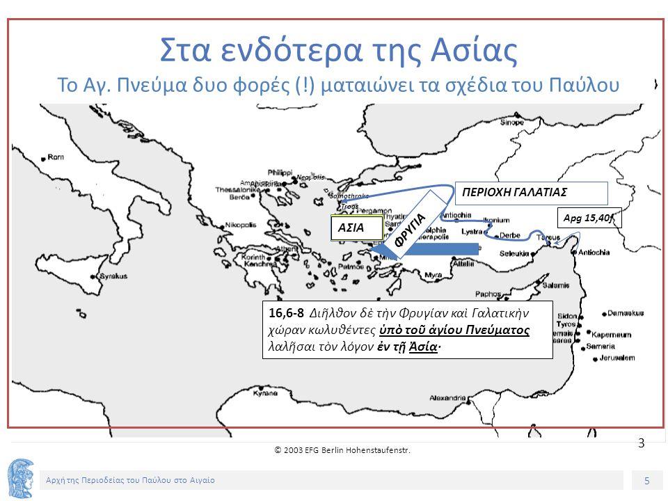 5 Αρχή της Περιοδείας του Παύλου στο Αιγαίο Samothrake Neapolis Amphipolis © 2003 EFG Berlin Hohenstaufenstr. Troas Στα ενδότερα της Ασίας Το Αγ. Πνεύ