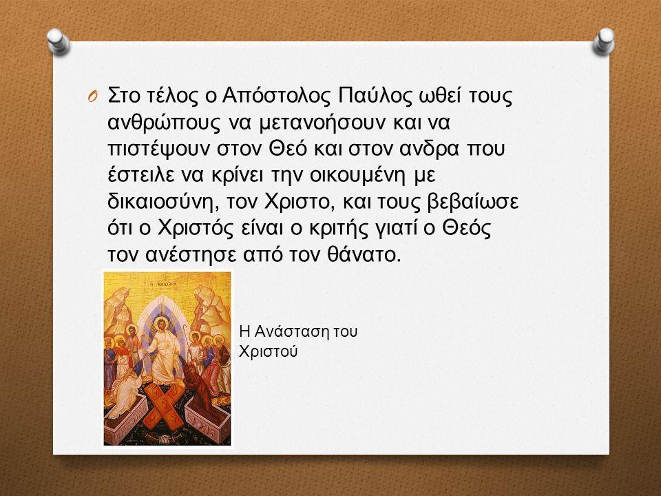 O Στο τέλος ο Απόστολος Παύλος ωθεί τους ανθρώπους να μετανοήσουν και να πιστέψουν στον Θεό και στον ανδρα που έστειλε να κρίνει την οικουμένη με δικαιοσύνη, τον Χριστο, και τους βεβαίωσε ότι ο Χριστός είναι ο κριτής γιατί ο Θεός τον ανέστησε από τον θάνατο.