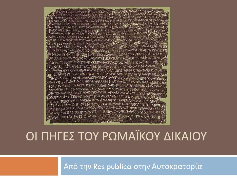 Ρωμαϊκή ολιγονομία – mores maiorum  Χαρακτηριστικό του αρχαιότερου ρωμαϊκού δικαίου, ιδίως του ιδιωτικού, είναι η ολιγονομία  Δεν ρυθμίζονται από νόμους ορισμένα βασικά ζητήματα :  Η πατρική εξουσία (patria potestas)  Η κυριότητα (dominium)  Ο ενοχικός δεσμός (obligatio)  Η κληρονομική διαδοχή (successio)  Τα ζητήματα αυτά ρυθμίζονται από τα πάτρια ήθη ( mores maiorum), δηλ.