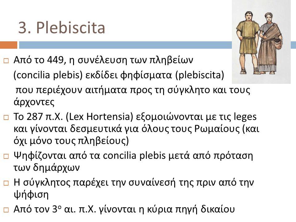 3. Plebiscita  Από το 449, η συνέλευση των πληβείων (concilia plebis) εκδίδει φηφίσματα (plebiscita) που περιέχουν αιτήματα προς τη σύγκλητο και τους