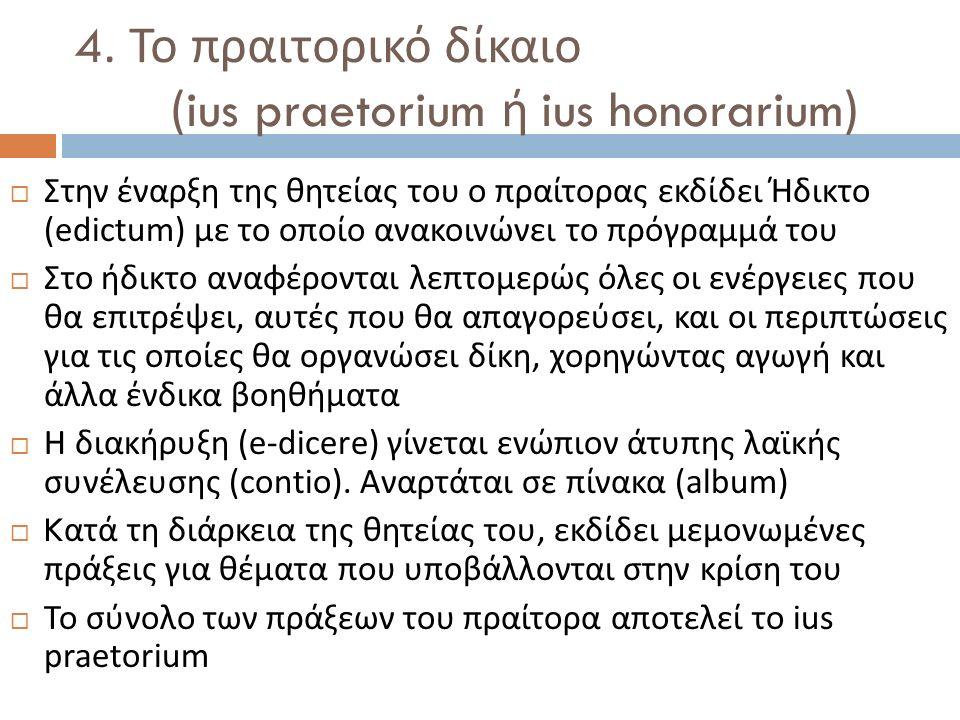 4. Το πραιτορικό δίκαιο (ius praetorium ή ius honorarium)  Στην έναρξη της θητείας του ο πραίτορας εκδίδει Ήδικτο (edictum) με το οποίο ανακοινώνει τ