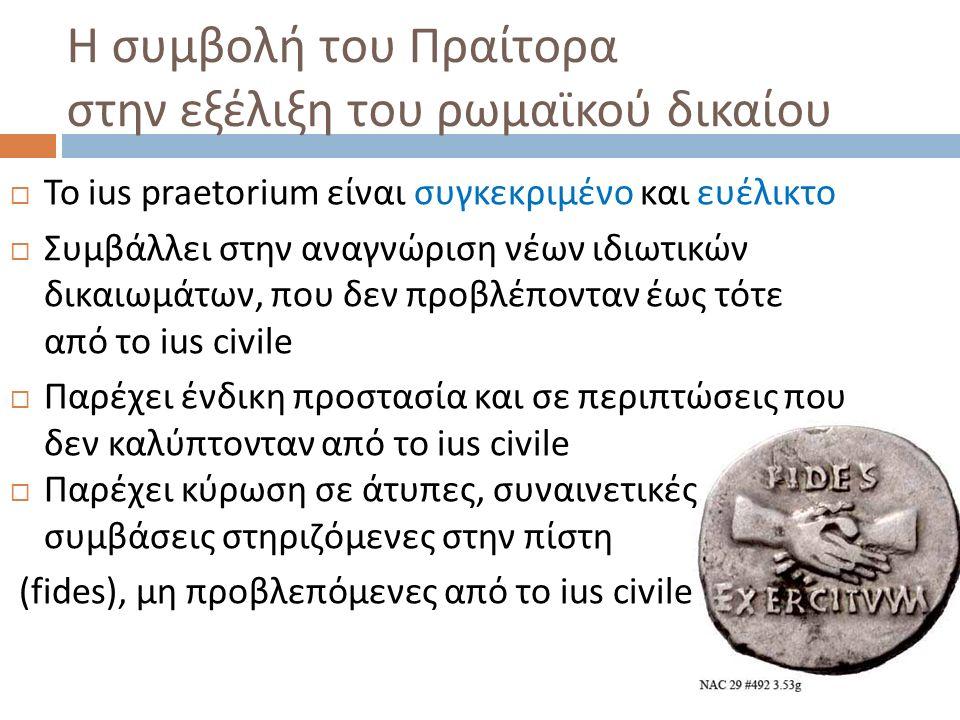 Η συμβολή του Πραίτορα στην εξέλιξη του ρωμαϊκού δικαίου  Το ius praetorium είναι συγκεκριμένο και ευέλικτο  Συμβάλλει στην αναγνώριση νέων ιδιωτικώ