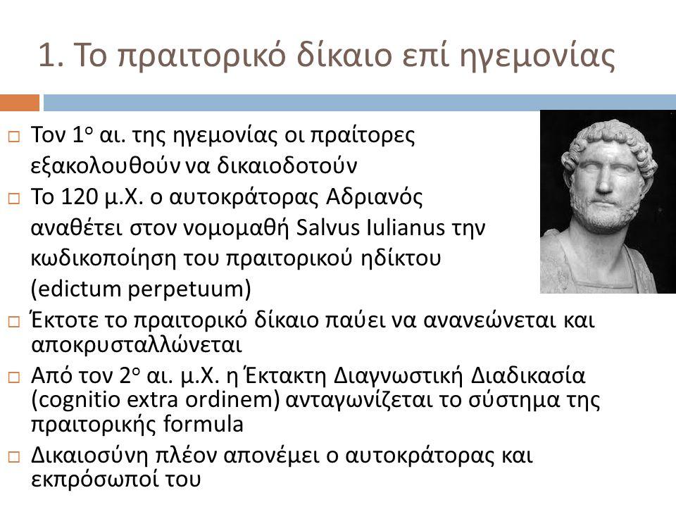 1. Το πραιτορικό δίκαιο επί ηγεμονίας  Τον 1 ο αι. της ηγεμονίας οι πραίτορες εξακολουθούν να δικαιοδοτούν  Το 120 μ. Χ. ο αυτοκράτορας Αδριανός ανα