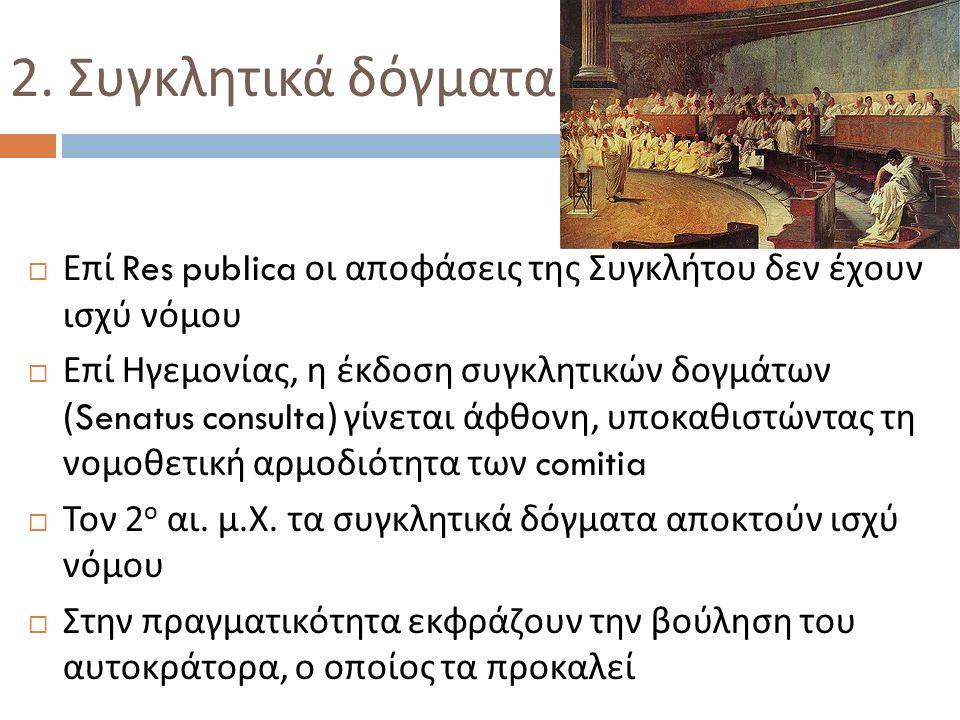 2. Συγκλητικά δόγματα  Επί Res publica οι αποφάσεις της Συγκλήτου δεν έχουν ισχύ νόμου  Επί Ηγεμονίας, η έκδοση συγκλητικών δογμάτων (Senatus consul
