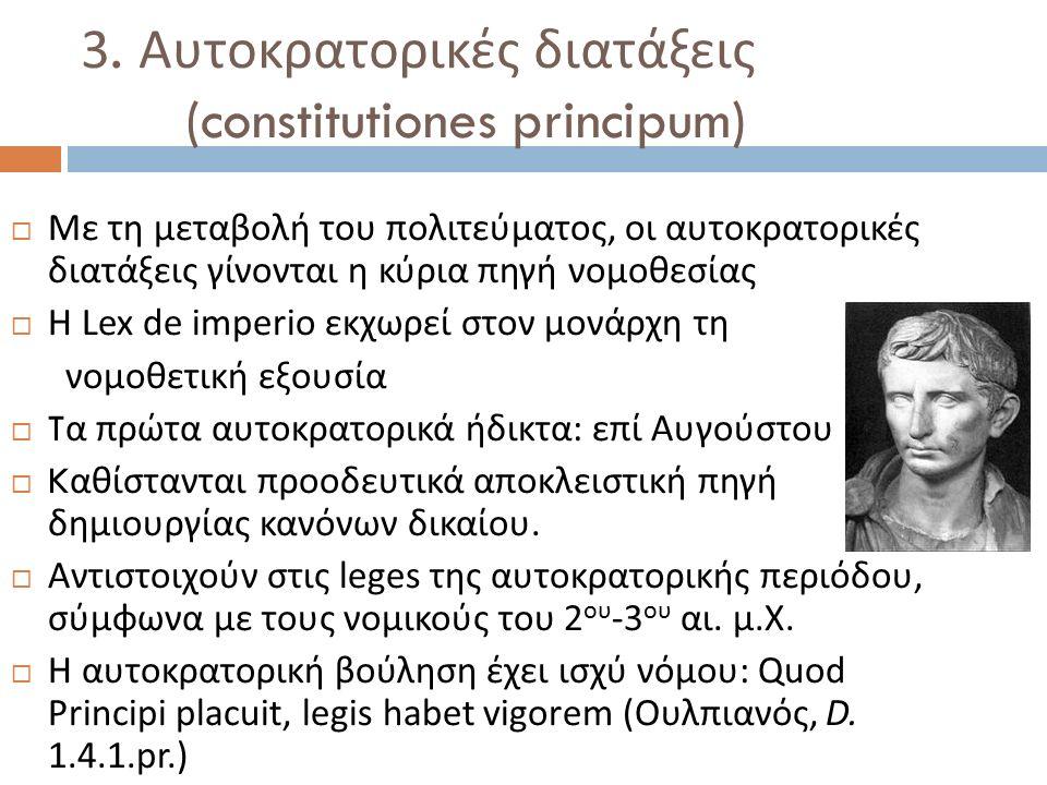 3. Αυτοκρατορικές διατάξεις (constitutiones principum)  Με τη μεταβολή του πολιτεύματος, οι αυτοκρατορικές διατάξεις γίνονται η κύρια πηγή νομοθεσίας