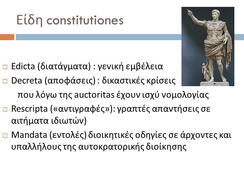 Είδη constitutiones  Edicta (διατάγματα) : γενική εμβέλεια  Decreta (αποφάσεις) : δικαστικές κρίσεις που λόγω της auctoritas έχουν ισχύ νομολογίας 