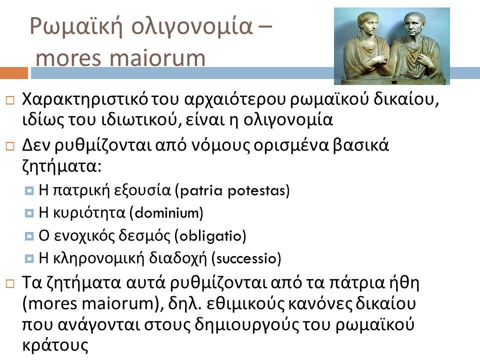 Ρωμαϊκή ολιγονομία – mores maiorum  Χαρακτηριστικό του αρχαιότερου ρωμαϊκού δικαίου, ιδίως του ιδιωτικού, είναι η ολιγονομία  Δεν ρυθμίζονται από νό