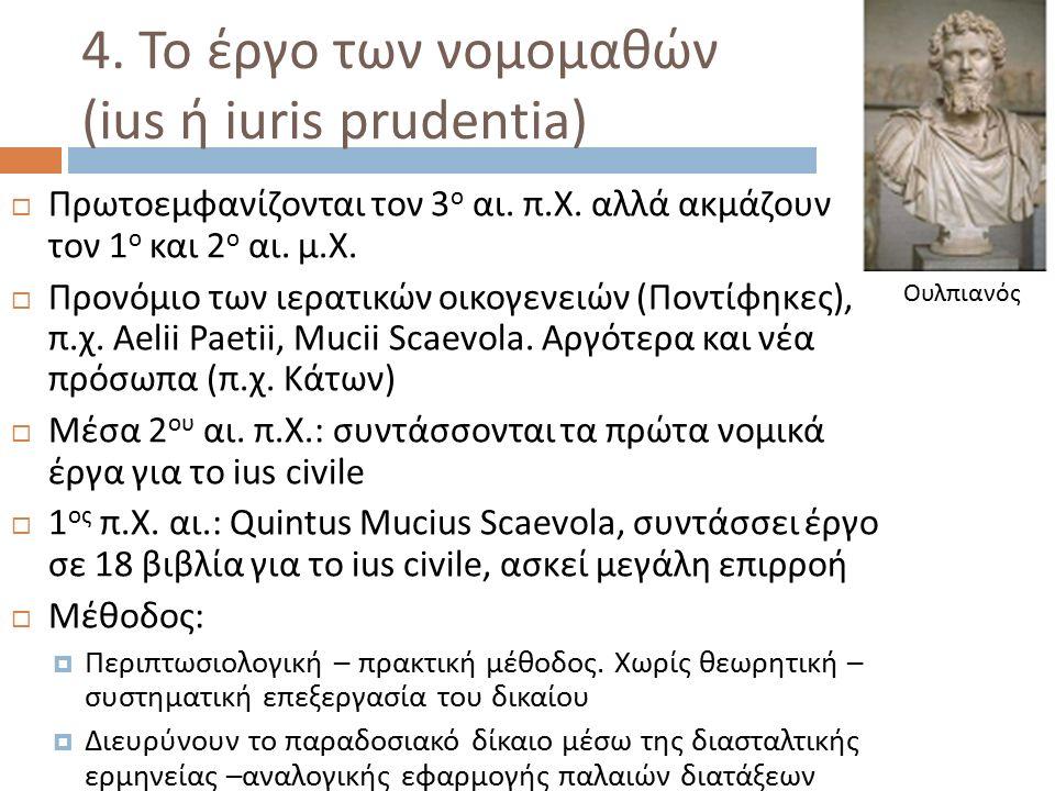 4. Το έργο των νομομαθών (ius ή iuris prudentia)  Πρωτοεμφανίζονται τον 3 ο αι. π. Χ. αλλά ακμάζουν τον 1 ο και 2 ο αι. μ. Χ.  Προνόμιο των ιερατικώ