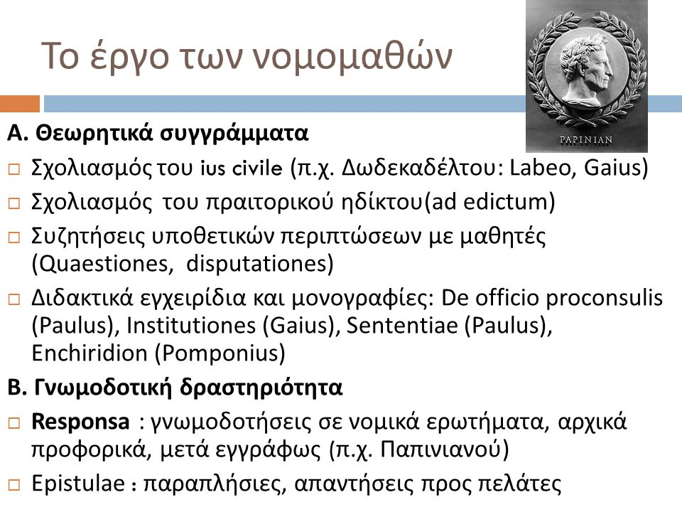 Το έργο των νομομαθών Α. Θεωρητικά συγγράμματα  Σχολιασμός του ius civile ( π. χ. Δωδεκαδέλτου : Labeo, Gaius)  Σχολιασμός του πραιτορικού ηδίκτου(a