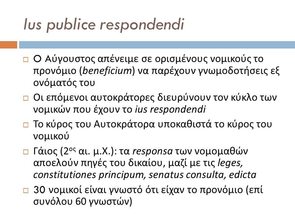 Ius publice respondendi  O A ύγουστος απένειμε σε ορισμένους νομικούς το προνόμιο (beneficium) να παρέχουν γνωμοδοτήσεις εξ ονόματός του  Οι επόμενο