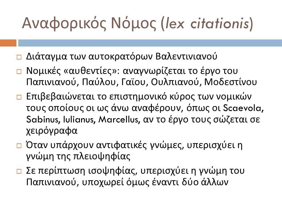 Αναφορικός Νόμος (lex citationis)  Διάταγμα των αυτοκρατόρων Βαλεντινιανού  Νομικές « αυθεντίες »: αναγνωρίζεται το έργο του Παπινιανού, Παύλου, Γαϊ