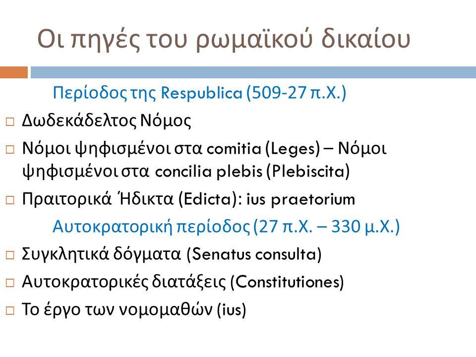 Οι πηγές του ρωμαϊκού δικαίου Περίοδος της Respublica (509-27 π. Χ.)  Δωδεκάδελτος Νόμος  Νόμοι ψηφισμένοι στα comitia (Leges) – Νόμοι ψηφισμένοι στ