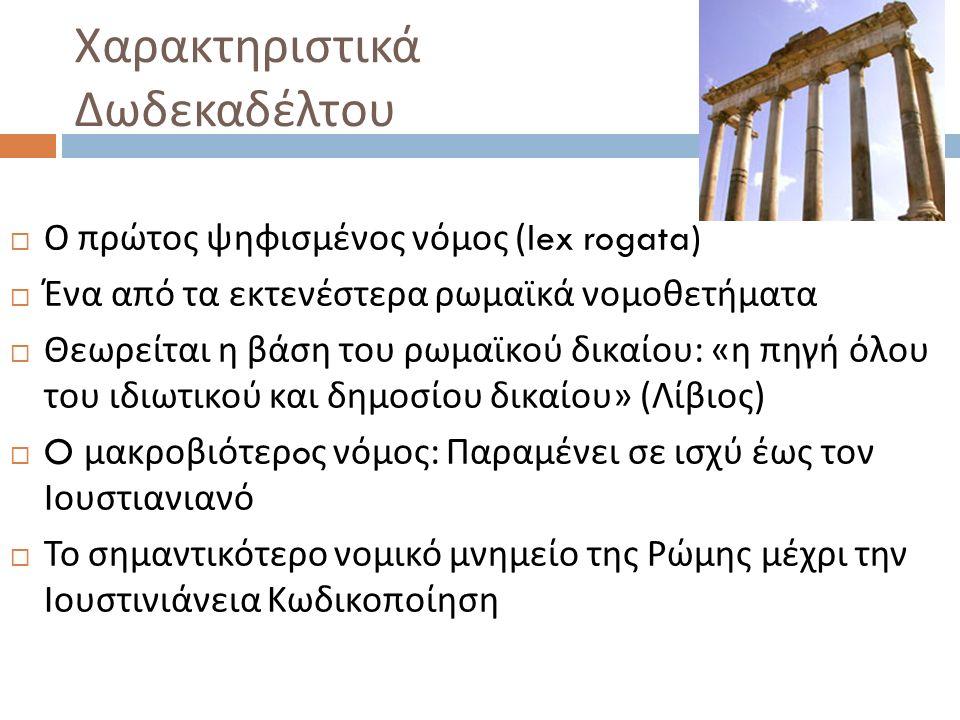 Χαρακτηριστικά Δωδεκαδέλτου  Ο πρώτος ψηφισμένος νόμος (lex rogata)  Ένα από τα εκτενέστερα ρωμαϊκά νομοθετήματα  Θεωρείται η βάση του ρωμαϊκού δικαίου : « η πηγή όλου του ιδιωτικού και δημοσίου δικαίου » ( Λίβιος )  O μακροβιότερ o ς νόμος : Παραμένει σε ισχύ έως τον Ιουστιανιανό  Το σημαντικότερο νομικό μνημείο της Ρώμης μέχρι την Ιουστινιάνεια Κωδικοποίηση