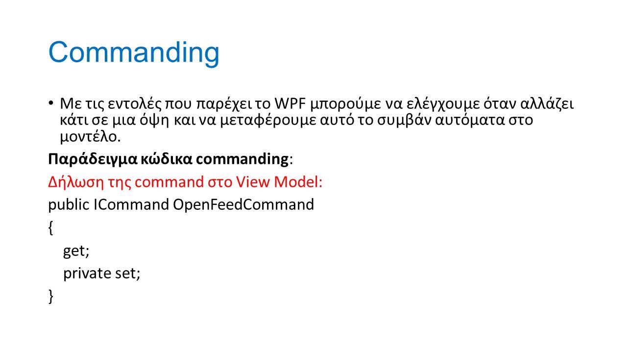 Commanding Με τις εντολές που παρέχει το WPF μπορούμε να ελέγχουμε όταν αλλάζει κάτι σε μια όψη και να μεταφέρουμε αυτό το συμβάν αυτόματα στο μοντέλο.