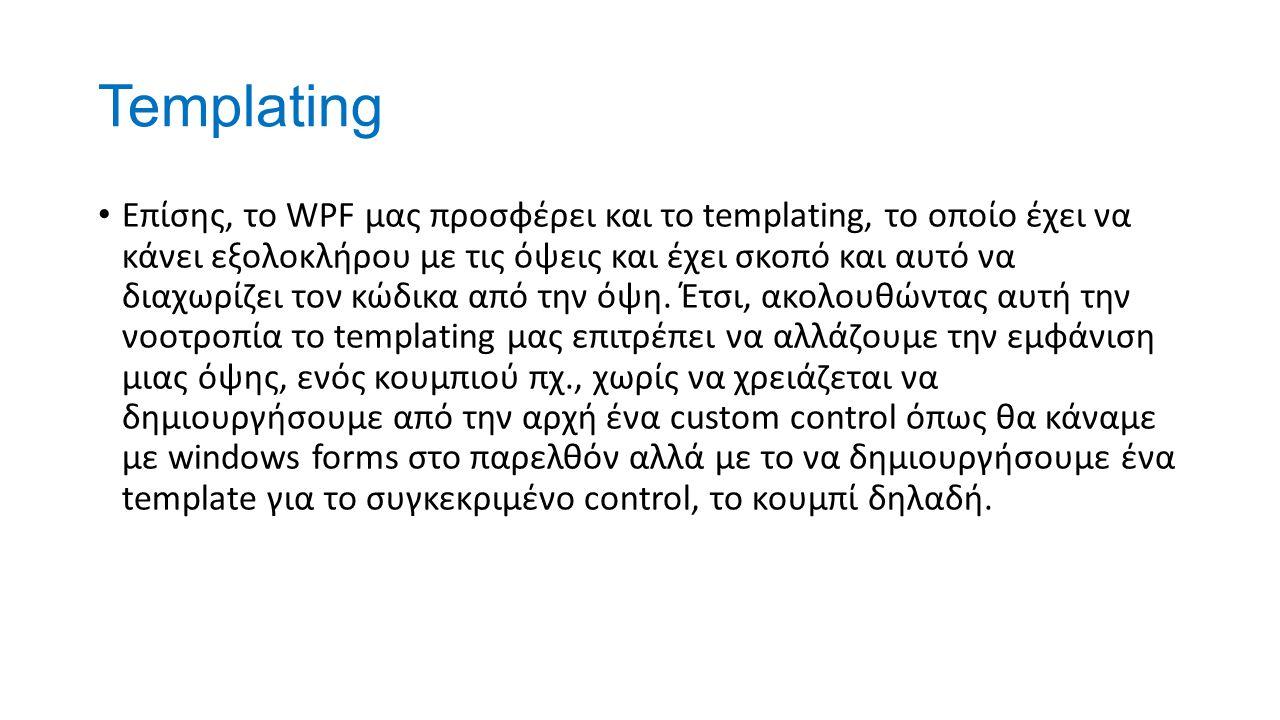 Templating Επίσης, το WPF μας προσφέρει και το templating, το οποίο έχει να κάνει εξολοκλήρου με τις όψεις και έχει σκοπό και αυτό να διαχωρίζει τον κώδικα από την όψη.