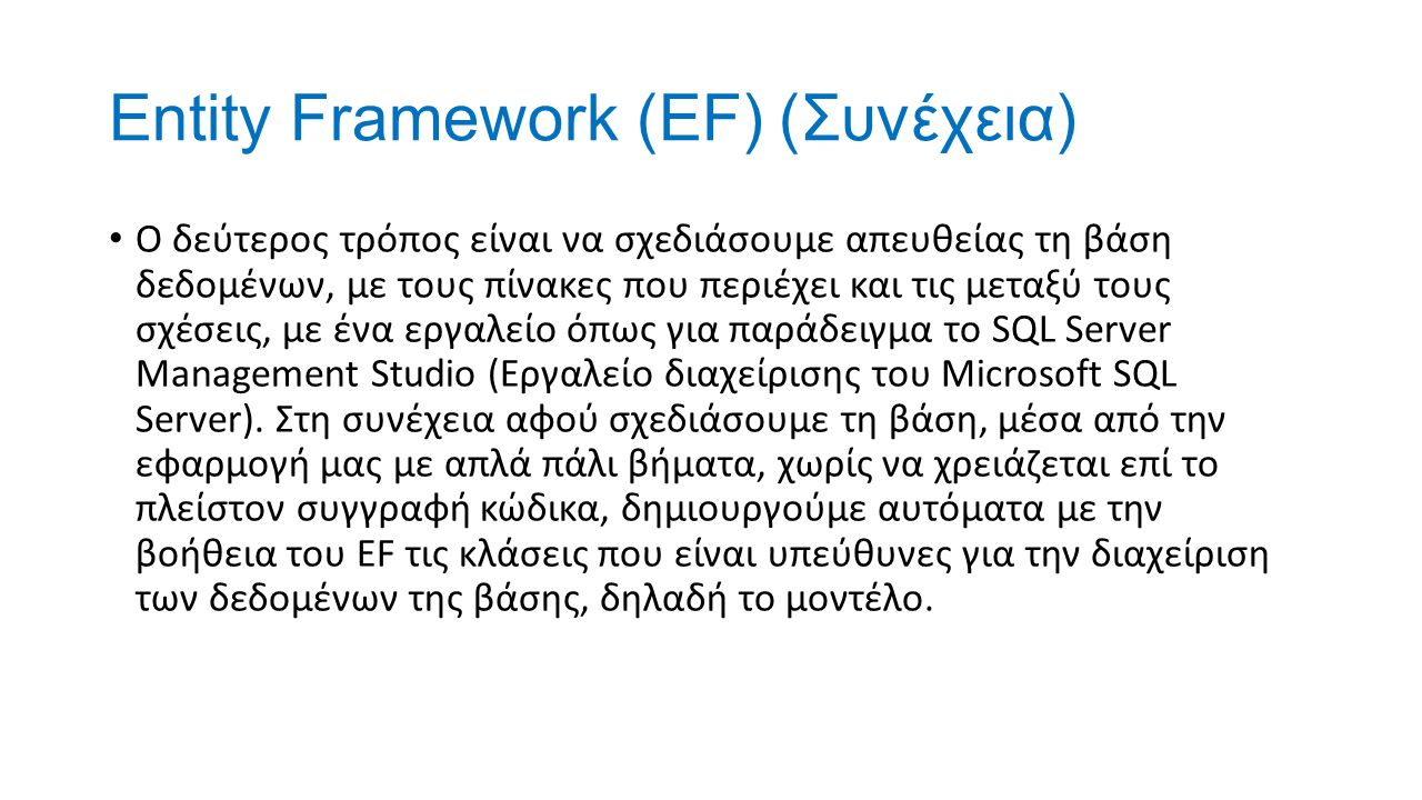 Entity Framework (EF) (Συνέχεια) Ο δεύτερος τρόπος είναι να σχεδιάσουμε απευθείας τη βάση δεδομένων, με τους πίνακες που περιέχει και τις μεταξύ τους σχέσεις, με ένα εργαλείο όπως για παράδειγμα το SQL Server Management Studio (Εργαλείο διαχείρισης του Microsoft SQL Server).