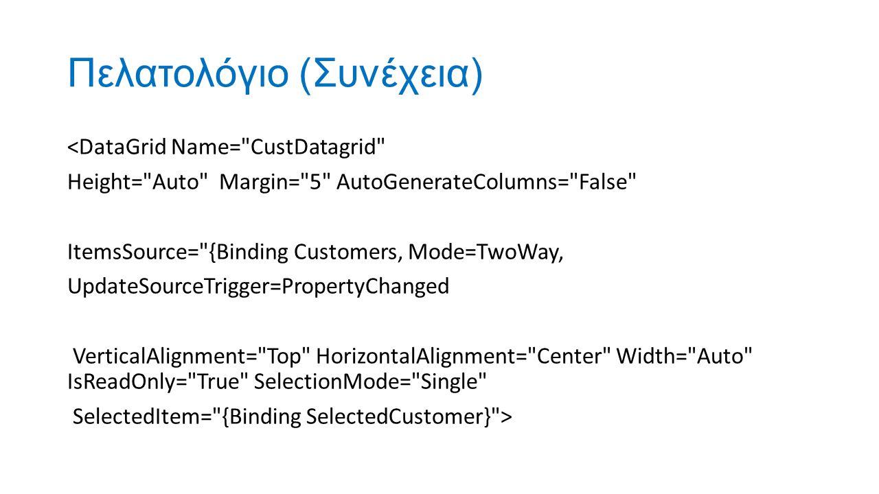 Πελατολόγιο (Συνέχεια) <DataGrid Name= CustDatagrid Height= Auto Margin= 5 AutoGenerateColumns= False ItemsSource= {Binding Customers, Mode=TwoWay, UpdateSourceTrigger=PropertyChanged VerticalAlignment= Top HorizontalAlignment= Center Width= Auto IsReadOnly= True SelectionMode= Single SelectedItem= {Binding SelectedCustomer} >
