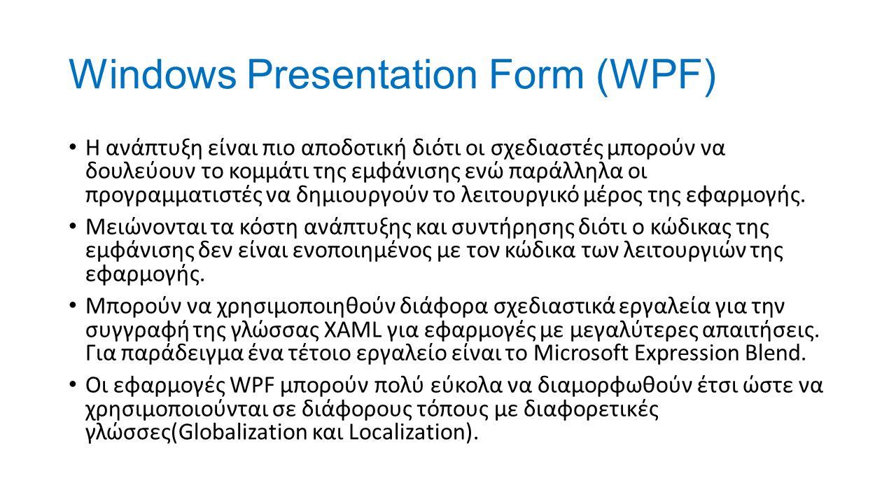 Windows Presentation Form (WPF) Η ανάπτυξη είναι πιο αποδοτική διότι οι σχεδιαστές μπορούν να δουλεύουν το κομμάτι της εμφάνισης ενώ παράλληλα οι προγραμματιστές να δημιουργούν το λειτουργικό μέρος της εφαρμογής.