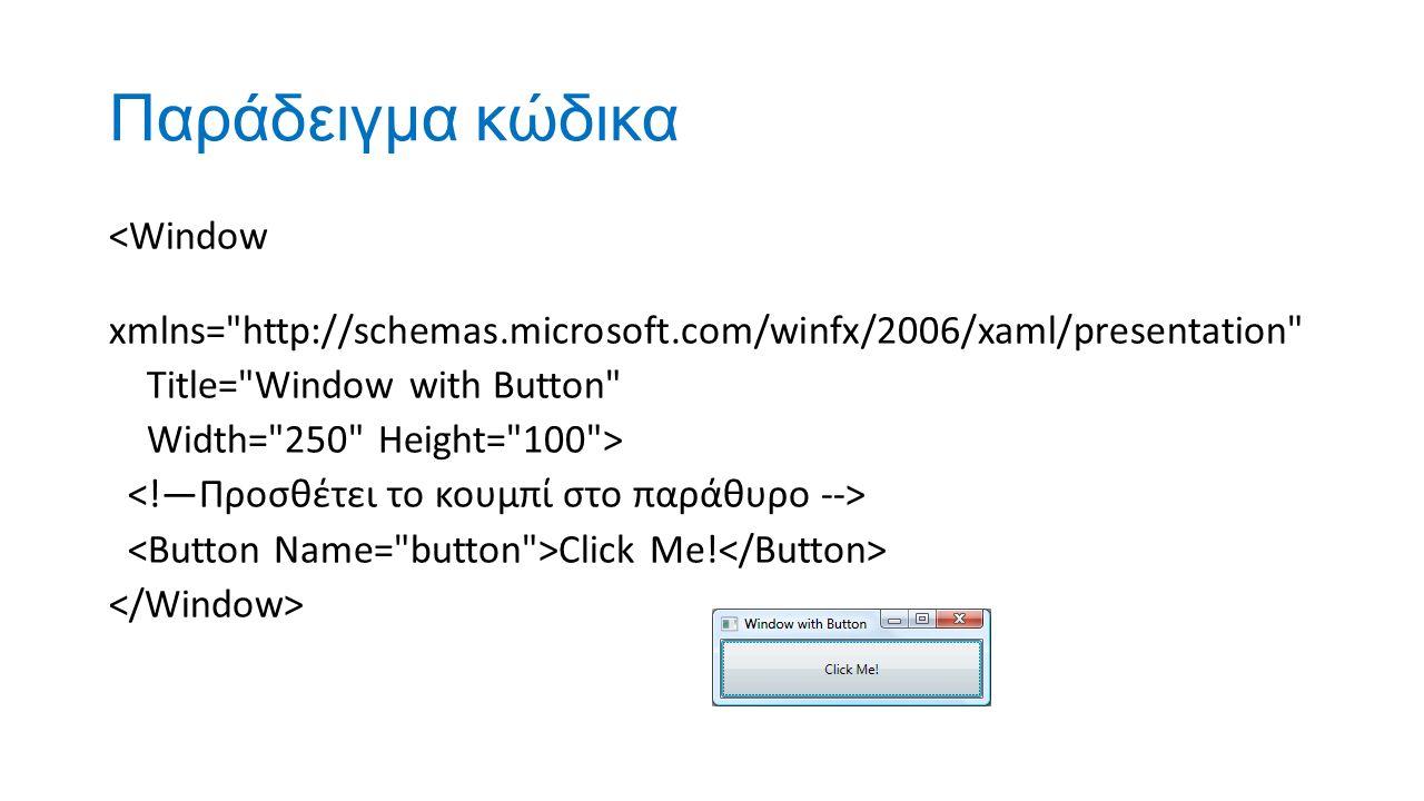 Παράδειγμα κώδικα <Window xmlns= http://schemas.microsoft.com/winfx/2006/xaml/presentation Title= Window with Button Width= 250 Height= 100 > Click Me!