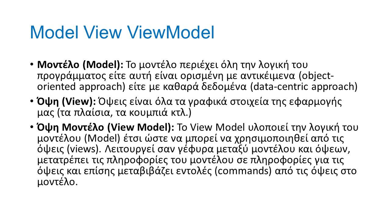 Model View ViewModel Μοντέλο (Model): Το μοντέλο περιέχει όλη την λογική του προγράμματος είτε αυτή είναι ορισμένη με αντικέιμενα (object- oriented approach) είτε με καθαρά δεδομένα (data-centric approach) Όψη (View): Όψεις είναι όλα τα γραφικά στοιχεία της εφαρμογής μας (τα πλαίσια, τα κουμπιά κτλ.) Όψη Μοντέλο (View Model): Το View Model υλοποιεί την λογική του μοντέλου (Model) έτσι ώστε να μπορεί να χρησιμοποιηθεί από τις όψεις (views).
