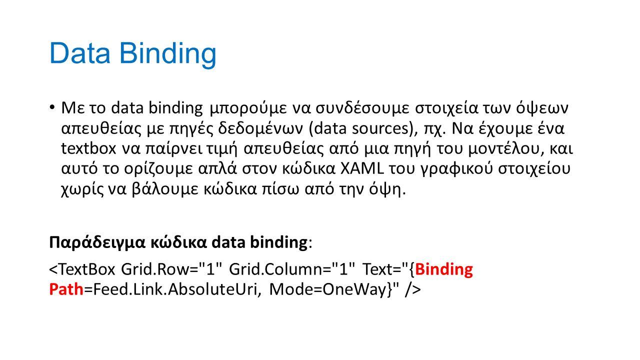 Data Binding Με το data binding μπορούμε να συνδέσουμε στοιχεία των όψεων απευθείας με πηγές δεδομένων (data sources), πχ. Να έχουμε ένα textbox να πα