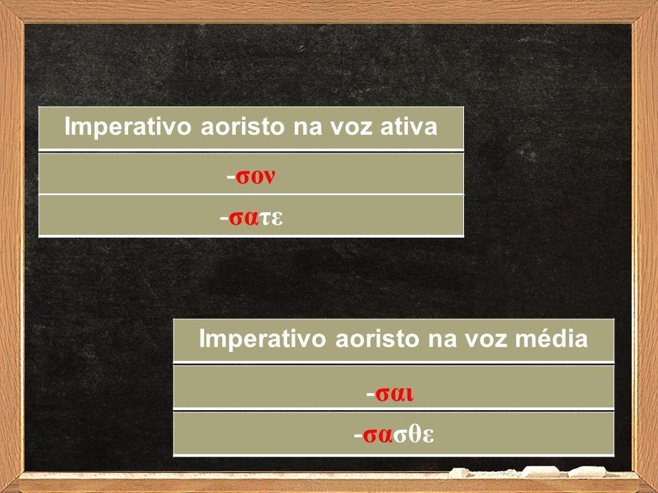 -σoν-σoν Imperativo aoristo na voz ativa Imperativo aoristo na voz média -σατε -σασθε -σαι