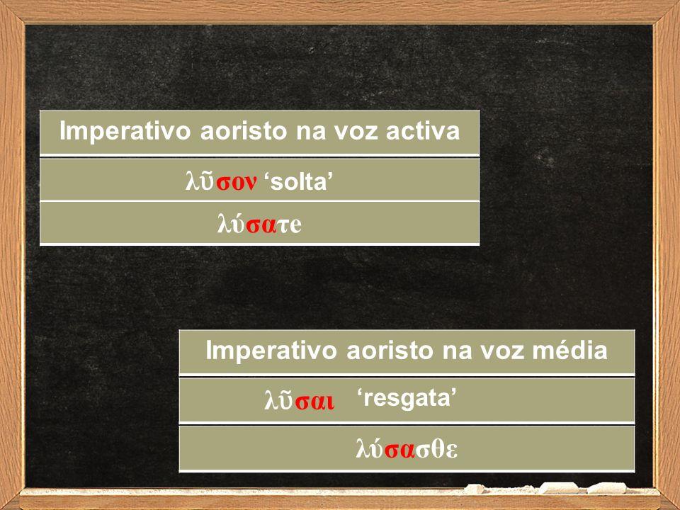 λ ῦ σoν 'solta' Imperativo aoristo na voz activa 'resgata' Imperativo aoristo na voz média λύσατe λύσασθε λ ῦ σαι