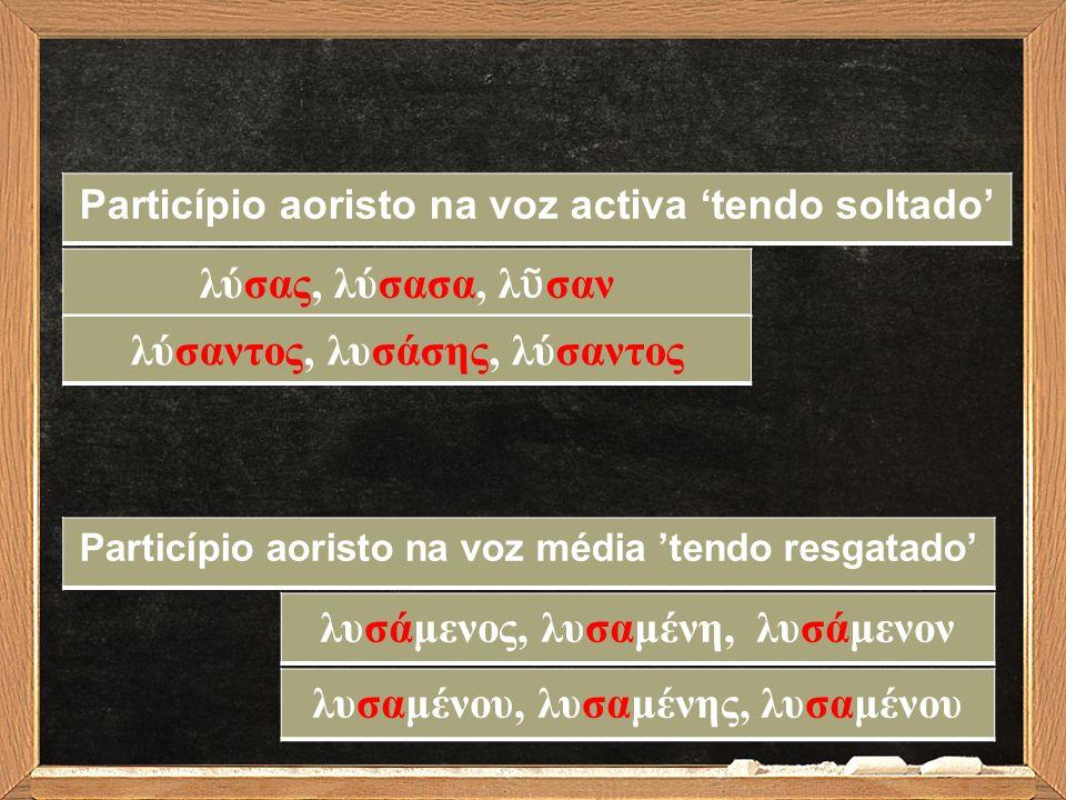 λύσας, λύσασα, λ ῦ σαν Particípio aoristo na voz activa 'tendo soltado' λυσάμενος, λυσαμένη, λυσάμενον Particípio aoristo na voz média 'tendo resgatad