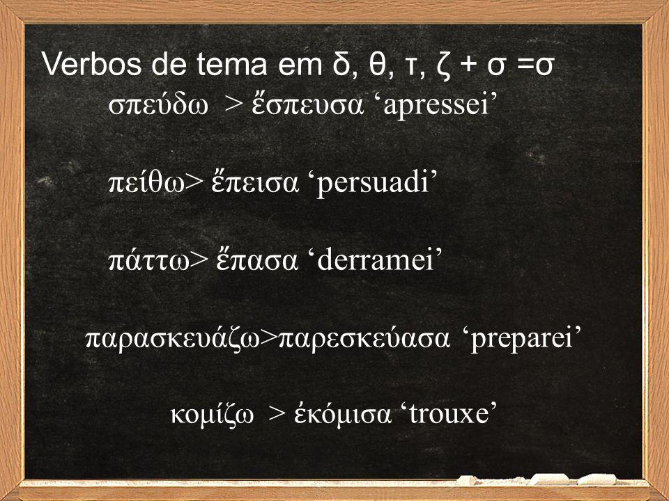 Verbos de tema em δ, θ, τ, ζ + σ =σ σπεύδω > ἔ σπευσα 'apressei' πείθω> ἔ πεισα 'persuadi' πάττω> ἔ πασα 'derramei' παρασκευάζω>παρεσκεύασα 'preparei'