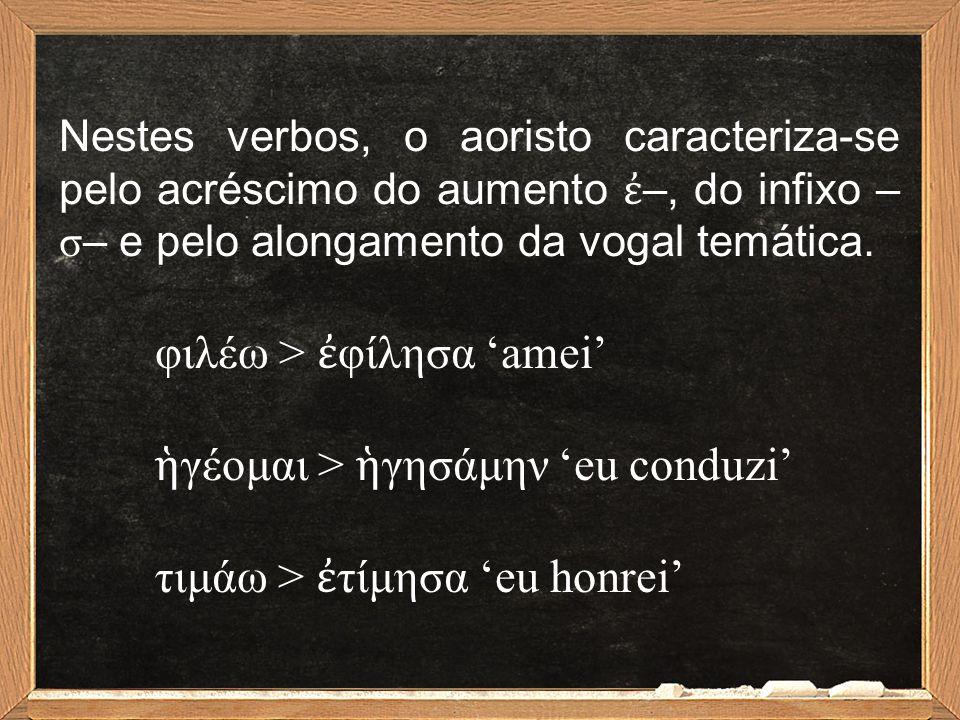 Nestes verbos, o aoristo caracteriza-se pelo acréscimo do aumento ἐ –, do infixo – σ – e pelo alongamento da vogal temática. φιλέω > ἐ φίλησα 'amei' ἡ