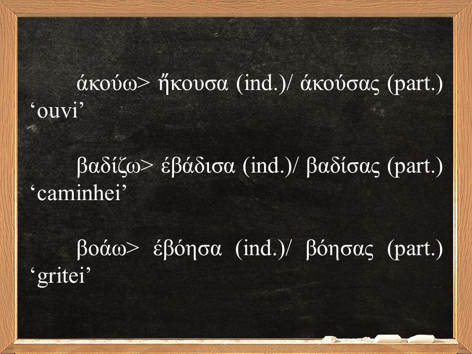 άκούω> ἤ κουσα (ind.)/ άκούσας (part.) 'ouvi' βαδίζω> έβάδισα (ind.)/ βαδίσας (part.) 'caminhei' βοάω> έβόησα (ind.)/ βόησας (part.) 'gritei'